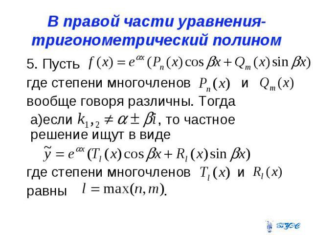 В правой части уравнения-тригонометрический полином 5. Пусть где степени многочленов и вообще говоря различны. Тогда а)если , то частное решение ищут в виде где степени многочленов и равны .