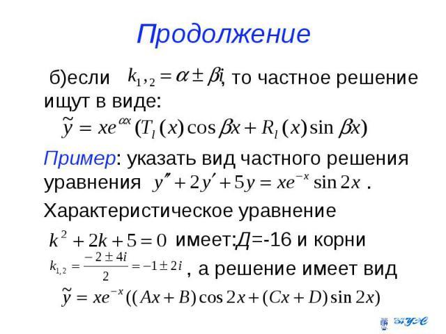 Продолжение б)если , то частное решение ищут в виде: Пример: указать вид частного решения уравнения . Характеристическое уравнение имеет:Д=-16 и корни , а решение имеет вид