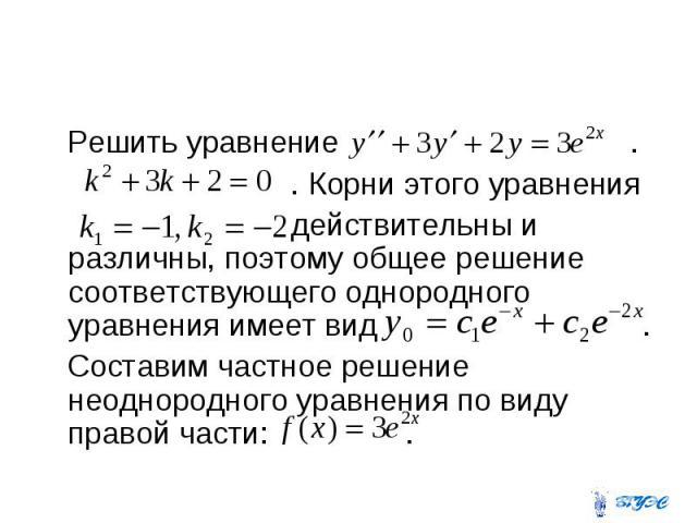 Решить уравнение . . Корни этого уравнения действительны и различны, поэтому общее решение соответствующего однородного уравнения имеет вид . Составим частное решение неоднородного уравнения по виду правой части: .