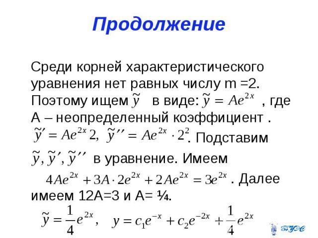Продолжение Среди корней характеристического уравнения нет равных числу m =2. Поэтому ищем в виде: , где А – неопределенный коэффициент . . Подставим в уравнение. Имеем . Далее имеем 12А=3 и А= ¼.