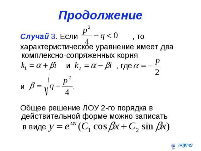 Продолжение Случай 3. Если , то характеристическое уравнение имеет два комплексно-сопряженных корня и , где и . Общее решение ЛОУ 2-го порядка в действительной форме можно записать в виде