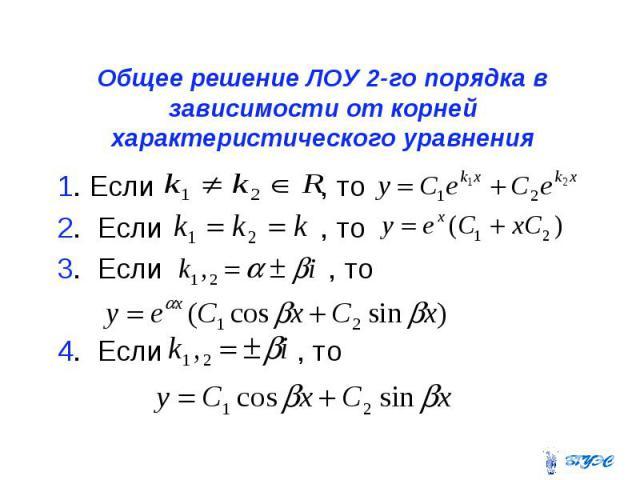 Общее решение ЛОУ 2-го порядка в зависимости от корней характеристического уравнения 1. Если , то 2. Если , то 3. Если , то 4. Если , то