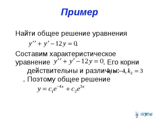 Пример Найти общее решение уравнения . Составим характеристическое уравнение . Его корни действительны и различны: . Поэтому общее решение