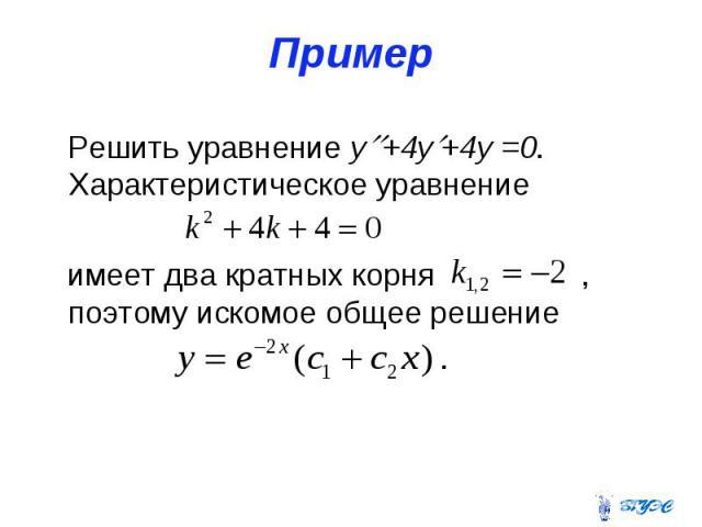 Пример Решить уравнение y +4y +4y =0. Характеристическое уравнение имеет два кратных корня , поэтому искомое общее решение .