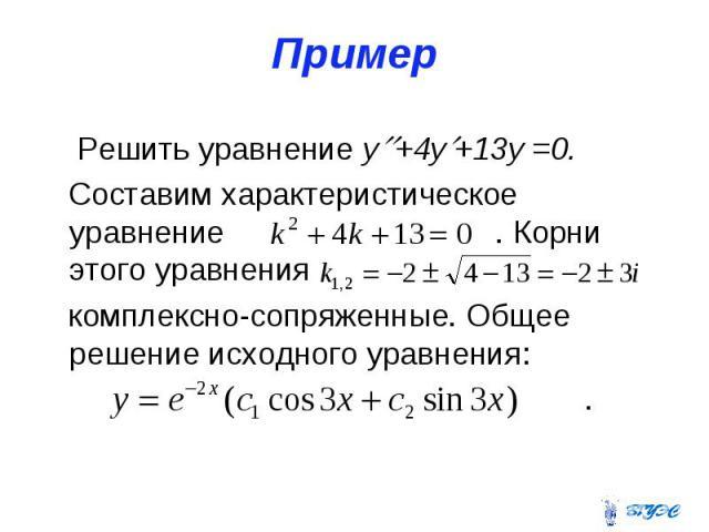 Пример Решить уравнение y +4y +13y =0. Составим характеристическое уравнение . Корни этого уравнения комплексно-сопряженные. Общее решение исходного уравнения: .