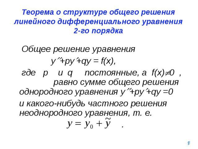 Теорема о структуре общего решения линейного дифференциального уравнения 2-го порядка Общее решение уравнения y +py +qy = f(x), где p и q постоянные, а f(x) 0 , равно сумме общего решения однородного уравнения y +py +qy =0 и какого-нибудь частного р…