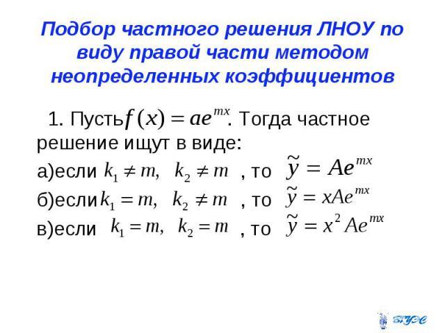 Подбор частного решения ЛНОУ по виду правой части методом неопределенных коэффициентов 1. Пусть . Тогда частное решение ищут в виде: а)если , то б)если , то в)если , то