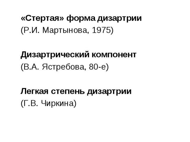 «Стертая» форма дизартрии «Стертая» форма дизартрии (Р.И. Мартынова, 1975) Дизартрический компонент (В.А. Ястребова, 80-е) Легкая степень дизартрии (Г.В. Чиркина)