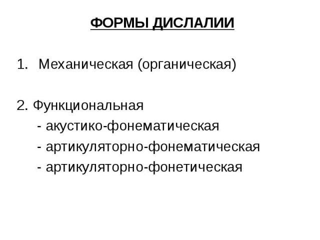 ФОРМЫ ДИСЛАЛИИ ФОРМЫ ДИСЛАЛИИ Механическая (органическая) 2. Функциональная - акустико-фонематическая - артикуляторно-фонематическая - артикуляторно-фонетическая