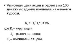 Рыночная цена акции в расчете на 100 денежных единиц номинала называется курсом.