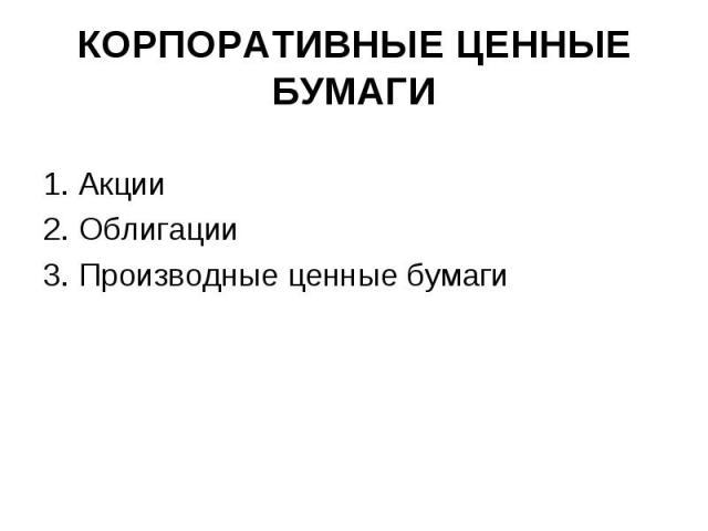 КОРПОРАТИВНЫЕ ЦЕННЫЕ БУМАГИ 1. Акции 2. Облигации 3. Производные ценные бумаги