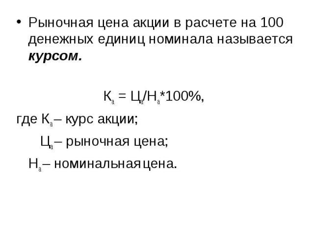 Рыночная цена акции в расчете на 100 денежных единиц номинала называется курсом. Рыночная цена акции в расчете на 100 денежных единиц номинала называется курсом. Ка = Ца/На*100%, где Ка – курс акции; Ца – рыночная цена; На – номинальная цена.