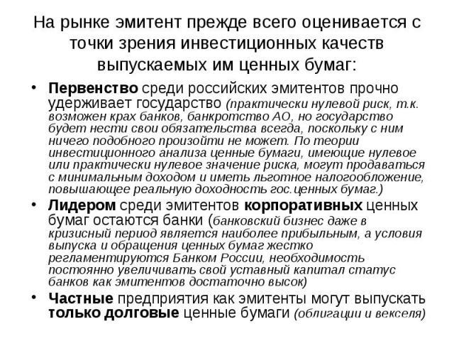 На рынке эмитент прежде всего оценивается с точки зрения инвестиционных качеств выпускаемых им ценных бумаг: Первенство среди российских эмитентов прочно удерживает государство (практически нулевой риск, т.к. возможен крах банков, банкротство АО, но…