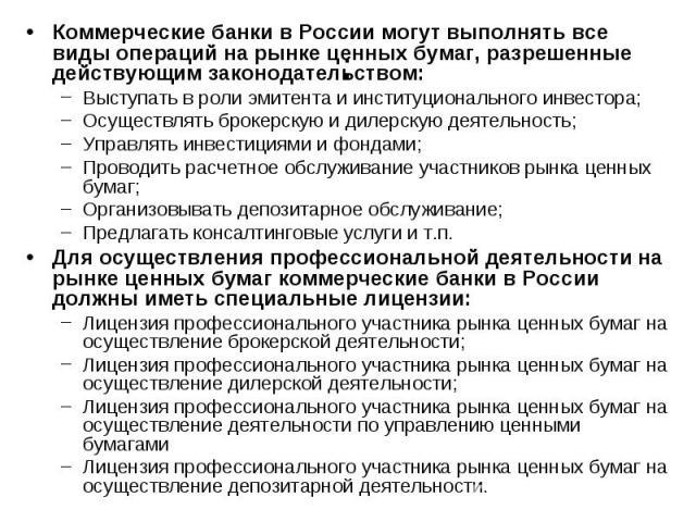 : Коммерческие банки в России могут выполнять все виды операций на рынке ценных бумаг, разрешенные действующим законодательством: Выступать в роли эмитента и институционального инвестора; Осуществлять брокерскую и дилерскую деятельность; Управлять и…
