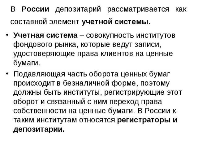 В России депозитарий рассматривается как составной элемент учетной системы. Учетная система – совокупность институтов фондового рынка, которые ведут записи, удостоверяющие права клиентов на ценные бумаги. Подавляющая часть оборота ценных бумаг проис…