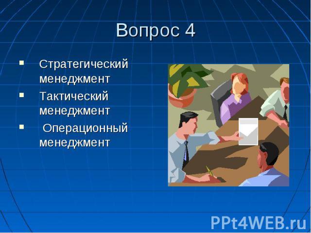 Вопрос 4 Стратегический менеджмент Тактический менеджмент Операционный менеджмент