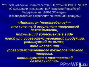 *** Постановление Правительства РФ от 24.06.1998 г. № 832 «О концепции инновацио