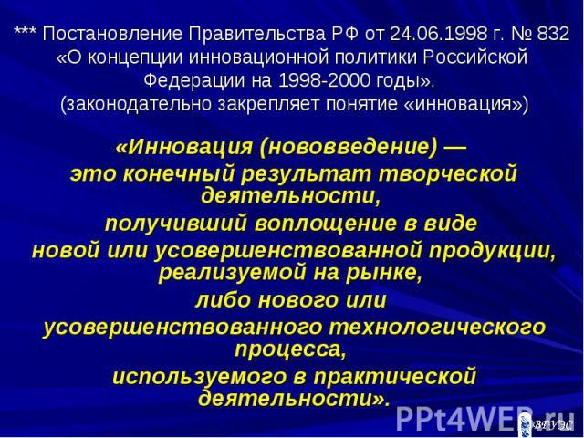 *** Постановление Правительства РФ от 24.06.1998 г. № 832 «О концепции инновационной политики Российской Федерации на 1998-2000 годы». (законодательно закрепляет понятие «инновация») «Инновация (нововведение) — это конечный результат творческой деят…