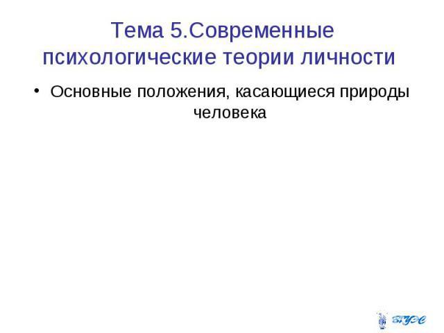 Тема 5.Современные психологические теории личности Основные положения, касающиеся природы человека