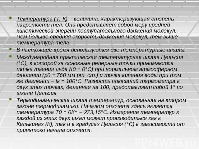 Температура (Т, К) – величина, характеризующая степень нагретости тел. Она представляет собой меру средней кинетической энергии поступательного движения молекул. Чем больше средняя скорость движения молекул, тем выше температура тела. В настоящее вр…