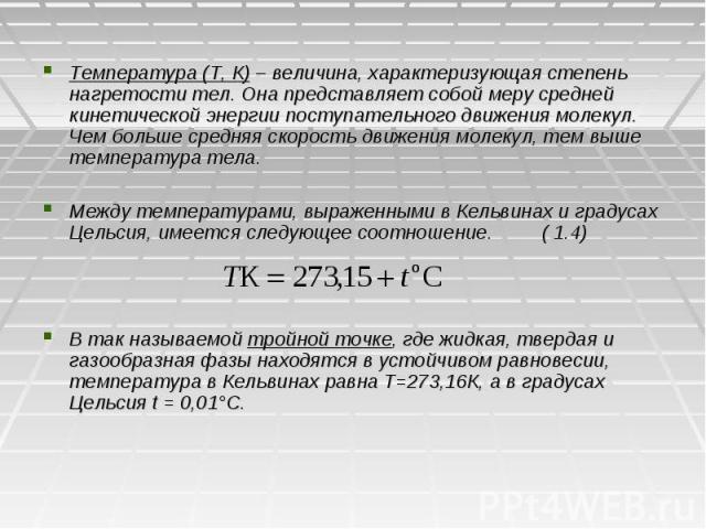 Температура (Т, К) – величина, характеризующая степень нагретости тел. Она представляет собой меру средней кинетической энергии поступательного движения молекул. Чем больше средняя скорость движения молекул, тем выше температура тела. Между температ…