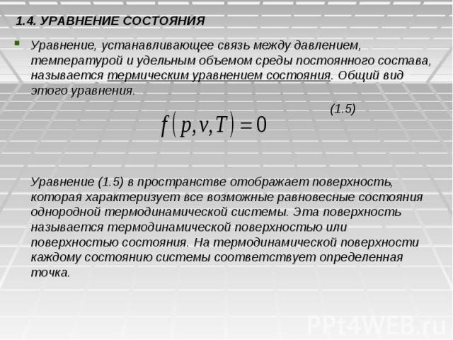 1.4. УРАВНЕНИЕ СОСТОЯНИЯ Уравнение, устанавливающее связь между давлением, температурой и удельным объемом среды постоянного состава, называется термическим уравнением состояния. Общий вид этого уравнения. (1.5) Уравнение (1.5) в пространстве отобра…