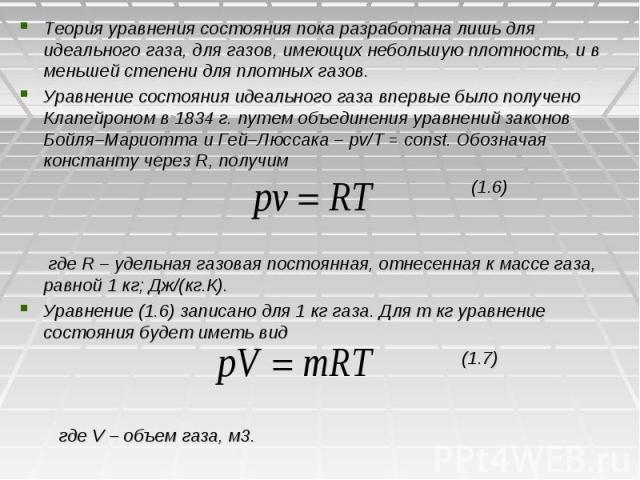 Теория уравнения состояния пока разработана лишь для идеального газа, для газов, имеющих небольшую плотность, и в меньшей степени для плотных газов. Уравнение состояния идеального газа впервые было получено Клапейроном в 1834 г. путем объединения ур…