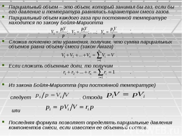 Парциальный объем – это объем, который занимал бы газ, если бы его давление и температура равнялись параметрам смеси газов. Парциальный объем каждого газа при постоянной температуре находится по закону Бойля-Мариотта . Сложив почленно эти уравнения,…