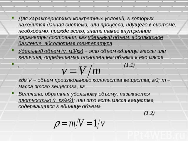 Для характеристики конкретных условий, в которых находится данная система, или процесса, идущего в системе, необходимо, прежде всего, знать такие внутренние параметры состояния, как удельный объем, абсолютное давление, абсолютная температура. Удельн…
