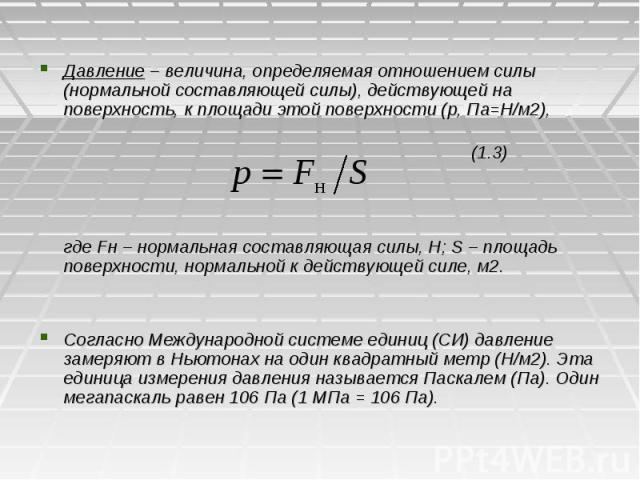 Давление – величина, определяемая отношением силы (нормальной составляющей силы), действующей на поверхность, к площади этой поверхности (р, Па=Н/м2), (1.3) где Fн – нормальная составляющая силы, Н; S – площадь поверхности, нормальной к действующей …
