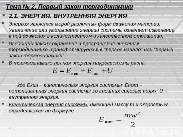 Тема № 2. Первый закон термодинамики 2.1. ЭНЕРГИЯ. ВНУТРЕННЯЯ ЭНЕРГИЯ Энергия является мерой различных форм движения материи. Увеличение или уменьшение энергии системы означает изменение в ней движения в количественном и качественном отношении. Всео…