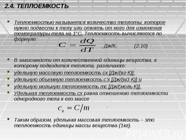 2.4. ТЕПЛОЕМКОСТЬ Теплоемкостью называется количество теплоты, которое нужно подвести к телу или отнять от него для изменения температуры тела на 1°С. Теплоемкость вычисляется по формуле , Дж/К, (2.10) В зависимости от количественной единицы веществ…
