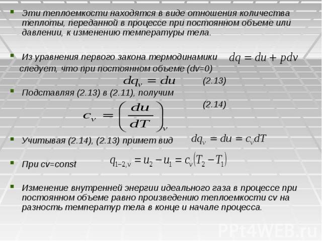 Эти теплоемкости находятся в виде отношения количества теплоты, переданной в процессе при постоянном объеме или давлении, к изменению температуры тела. Из уравнения первого закона термодинамики следует, что при постоянном объеме (dv=0) (2.13) Подста…