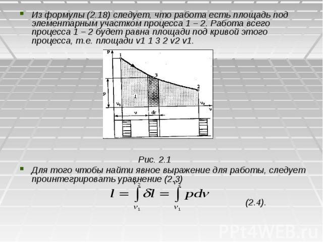 Из формулы (2.18) следует, что работа есть площадь под элементарным участком процесса 1 – 2. Работа всего процесса 1 – 2 будет равна площади под кривой этого процесса, т.е. площади v1 1 3 2 v2 v1. Рис. 2.1 Для того чтобы найти явное выражение для ра…