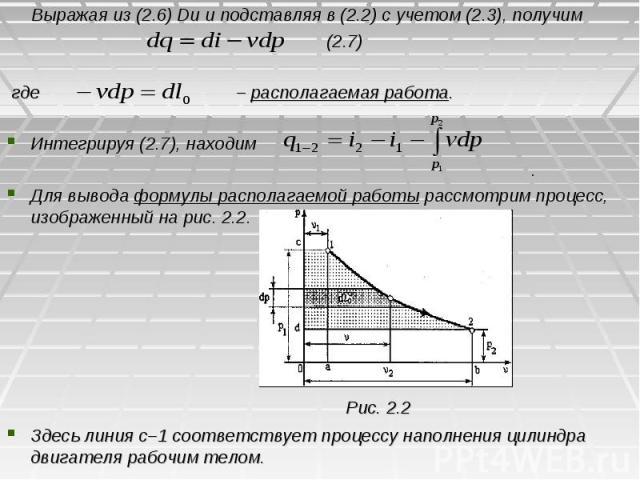 Выражая из (2.6) Du и подставляя в (2.2) с учетом (2.3), получим (2.7) где – располагаемая работа. Интегрируя (2.7), находим . Для вывода формулы располагаемой работы рассмотрим процесс, изображенный на рис. 2.2. Рис. 2.2 Здесь линия с–1 соответству…