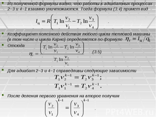 Из полученной формулы видно, что работы в адиабатных процессах 2–3 и 4–1 взаимно уничтожаются. Тогда формула (3.4) примет вид . Коэффициент полезного действия любого цикла тепловой машины (в том числе и цикла Карно) определяется по формуле Отсюда .(…