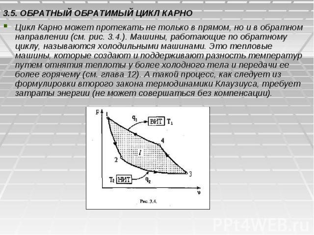 3.5. ОБРАТНЫЙ ОБРАТИМЫЙ ЦИКЛ КАРНО Цикл Карно может протекать не только в прямом, но и в обратном направлении (см. рис. 3.4.). Машины, работающие по обратному циклу, называются холодильными машинами. Это тепловые машины, которые создают и поддержива…