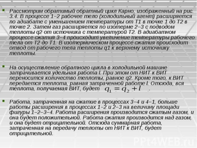 Рассмотрим обратимый обратный цикл Карно, изображенный на рис. 3.4. В процессе 1–2 рабочее тело (холодильный агент) расширяется по адиабате с уменьшением температуры от Т1 в точке 1 до Т2 в точке 2. Затем газ расширяется по изотерме 2–3 с подводом т…