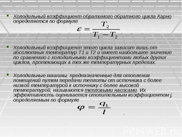 Холодильный коэффициент обратимого обратного цикла Карно определяется по формуле . Холодильный коэффициент этого цикла зависит лишь от абсолютных температур Т1 и Т2 и имеет наибольшее значение по сравнению с холодильными коэффициентами любых других …