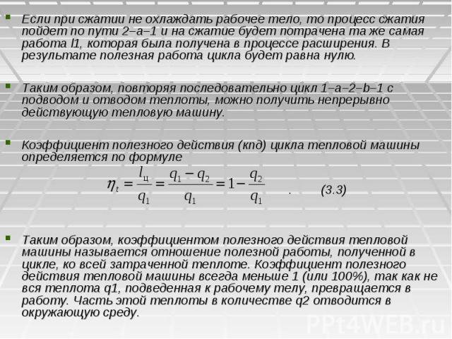 Если при сжатии не охлаждать рабочее тело, то процесс сжатия пойдет по пути 2–а–1 и на сжатие будет потрачена та же самая работа l1, которая была получена в процессе расширения. В результате полезная работа цикла будет равна нулю. Таким образом, пов…