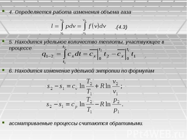 4. Определяется работа изменения объема газа .(4.3) 5. Находится удельное количество теплоты, участвующее в процессе . 6. Находится изменение удельной энтропии по формулам ассматриваемые процессы считаются обратимыми.