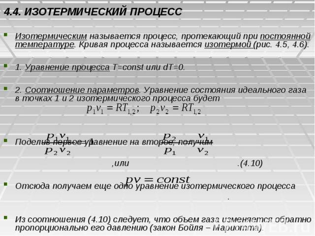 4.4. ИЗОТЕРМИЧЕСКИЙ ПРОЦЕСС Изотермическим называется процесс, протекающий при постоянной температуре. Кривая процесса называется изотермой (рис. 4.5, 4.6). 1. Уравнение процесса T=const или dT=0. 2. Соотношение параметров. Уравнение состояния идеал…