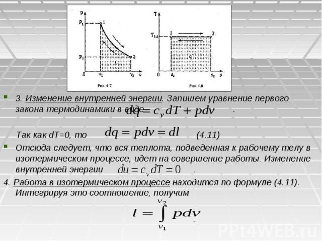 3. Изменение внутренней энергии. Запишем уравнение первого закона термодинамики в виде . Так как dT=0, то (4.11) Отсюда следует, что вся теплота, подведенная к рабочему телу в изотермическом процессе, идет на совершение работы. Изменение внутренней …