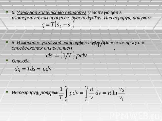 5. Удельное количество теплоты, участвующее в изотермическом процессе, будет dq=Tds. Интегрируя, получим . 6. Изменение удельной энтропии в изотермическом процессе определяется отношением . Отсюда , . Интегрируя, получим
