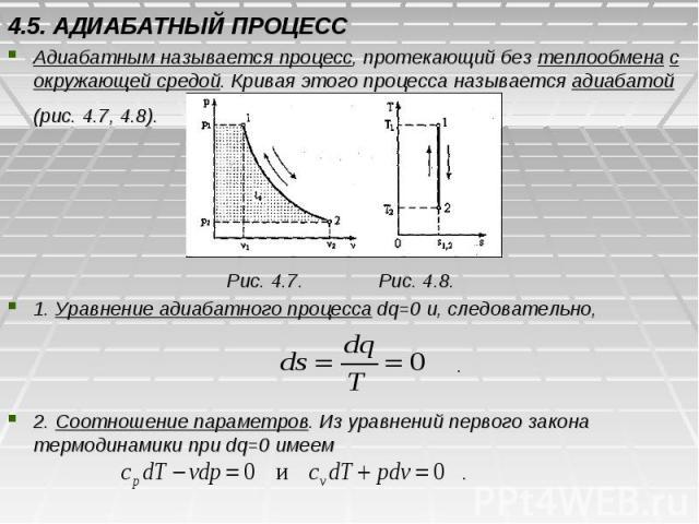 4.5. АДИАБАТНЫЙ ПРОЦЕСС Адиабатным называется процесс, протекающий без теплообмена с окружающей средой. Кривая этого процесса называется адиабатой (рис. 4.7, 4.8). Рис. 4.7. Рис. 4.8. 1. Уравнение адиабатного процесса dq=0 и, следовательно, . 2. Соо…