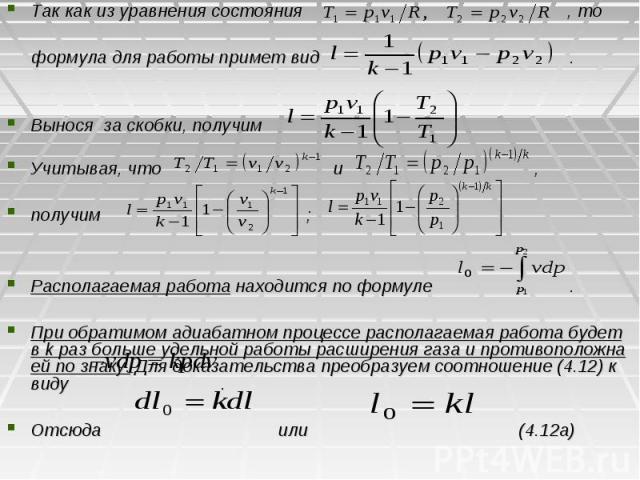 Так как из уравнения состояния , то формула для работы примет вид . Вынося за скобки, получим Учитывая, что и , получим ; Располагаемая работа находится по формуле . При обратимом адиабатном процессе располагаемая работа будет в k раз больше удельно…