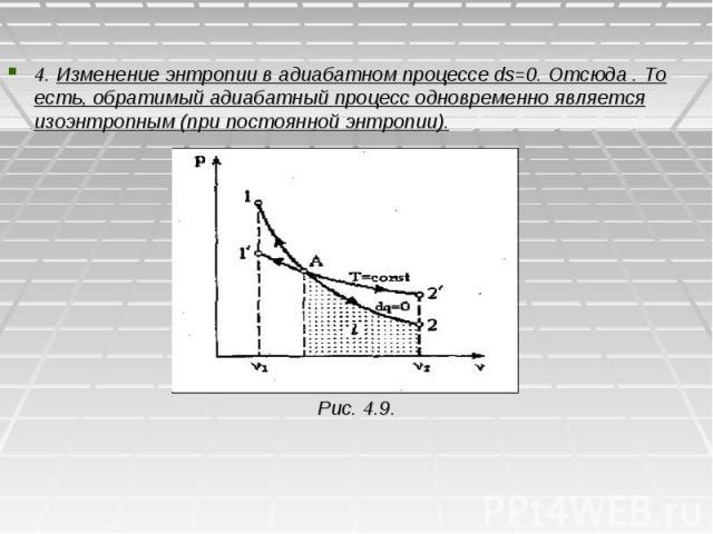 4. Изменение энтропии в адиабатном процессе ds=0. Отсюда . То есть, обратимый адиабатный процесс одновременно является изоэнтропным (при постоянной энтропии). Рис. 4.9.
