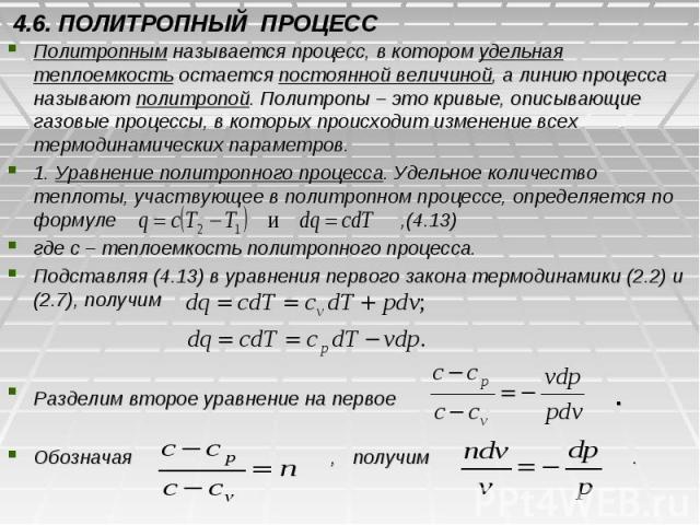 4.6. ПОЛИТРОПНЫЙ ПРОЦЕСС Политропным называется процесс, в котором удельная теплоемкость остается постоянной величиной, а линию процесса называют политропой. Политропы – это кривые, описывающие газовые процессы, в которых происходит изменение всех т…
