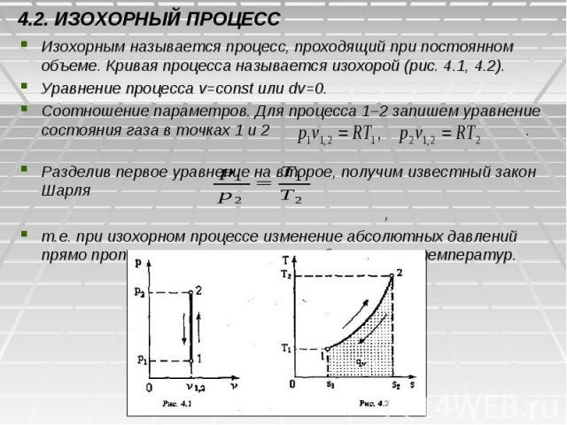 4.2. ИЗОХОРНЫЙ ПРОЦЕСС Изохорным называется процесс, проходящий при постоянном объеме. Кривая процесса называется изохорой (рис. 4.1, 4.2). Уравнение процесса v=const или dv=0. Соотношение параметров. Для процесса 1–2 запишем уравнение состояния газ…