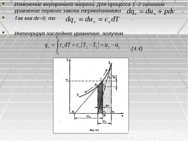 Изменение внутренней энергии. Для процесса 1–2 запишем уравнение первого закона термодинамики . Так как dv=0, то . Интегрируя последнее уравнение, получим .(4.4)